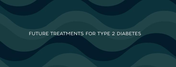 Future type 2 diabetes treatments