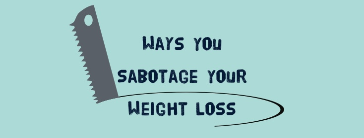 Ways you sabotage your weight loss