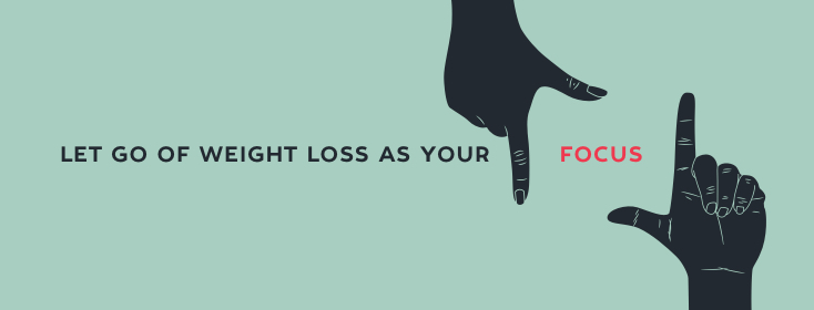 Let go of weight loss as your focus
