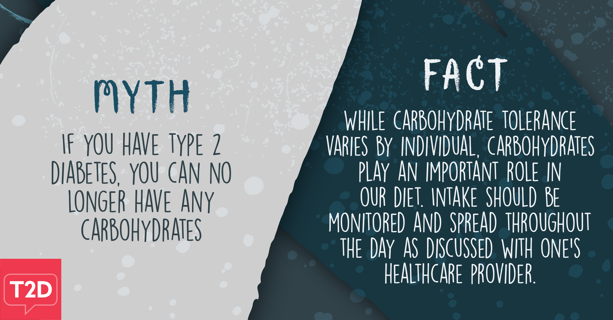 Myth: If you have type 2 diabetes, you can no longer have any carbohydrates. Fact: While carbohydrate tolerance varies by individual, carbohydrates play an important role in our diet. Intake should be monitored and spread throughout the day as discussed with one's healthcare provider.